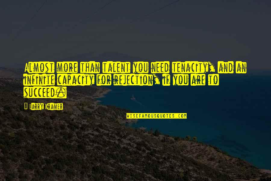 Need You More Quotes By Larry Kramer: Almost more than talent you need tenacity, and