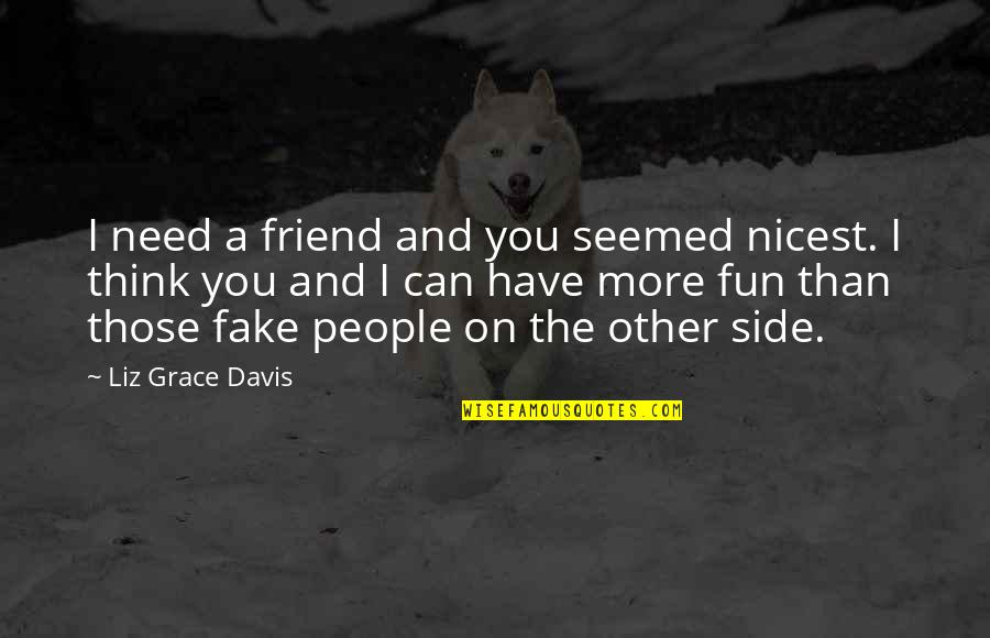 Need You More Quotes By Liz Grace Davis: I need a friend and you seemed nicest.