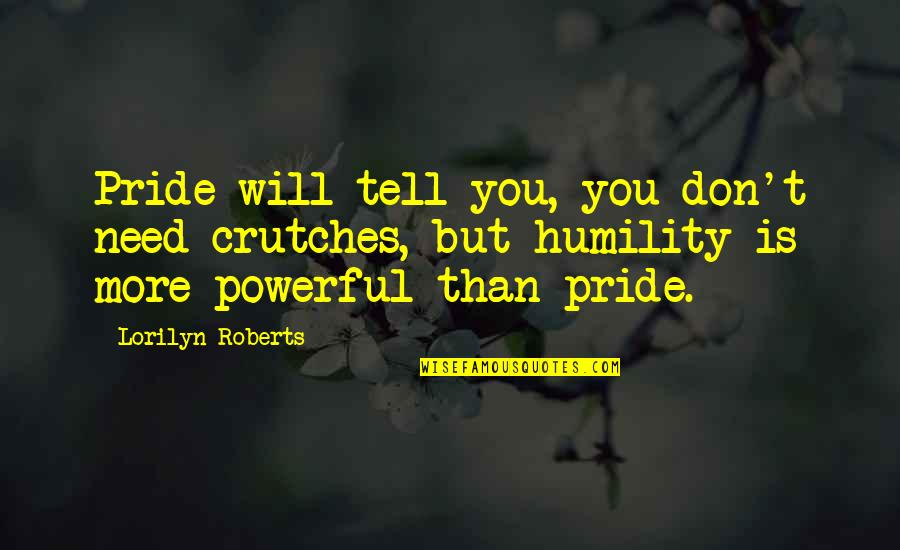 Need You More Quotes By Lorilyn Roberts: Pride will tell you, you don't need crutches,