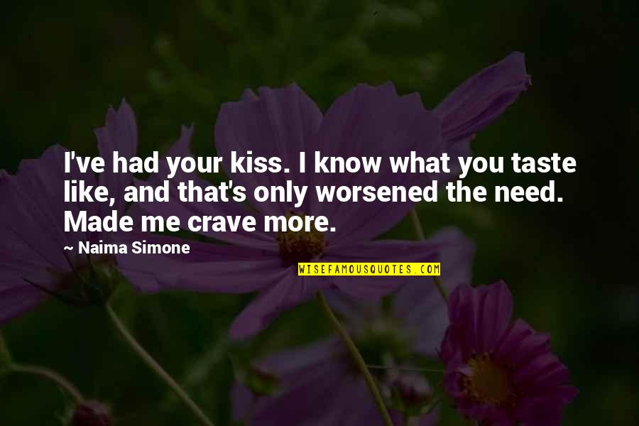 Need You More Quotes By Naima Simone: I've had your kiss. I know what you