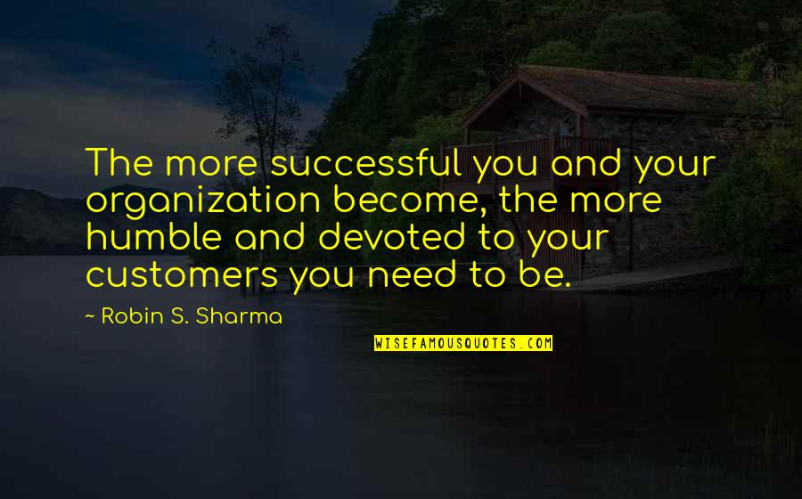 Need You More Quotes By Robin S. Sharma: The more successful you and your organization become,
