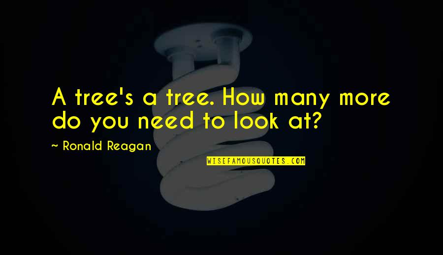 Need You More Quotes By Ronald Reagan: A tree's a tree. How many more do
