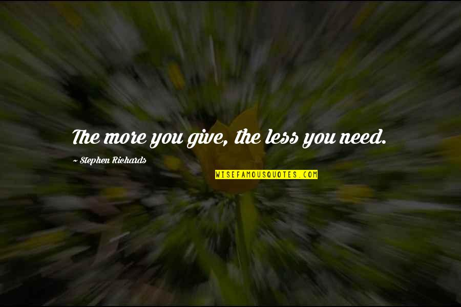 Need You More Quotes By Stephen Richards: The more you give, the less you need.
