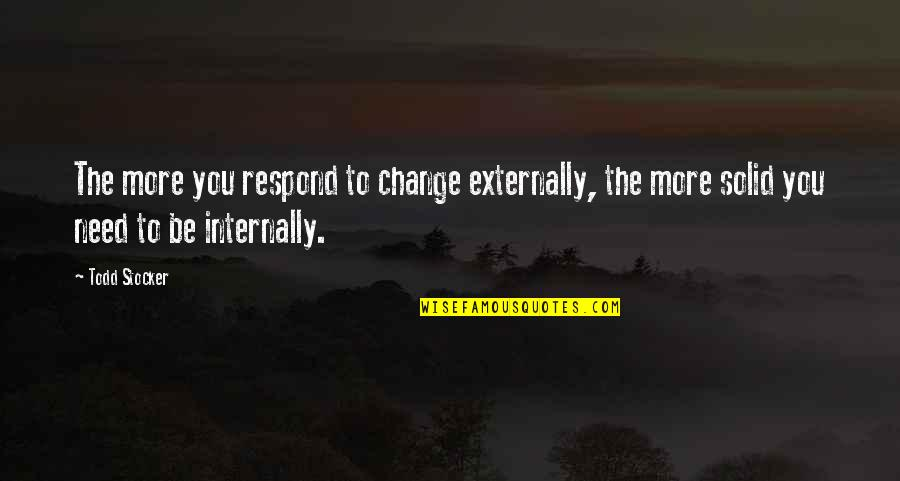 Need You More Quotes By Todd Stocker: The more you respond to change externally, the