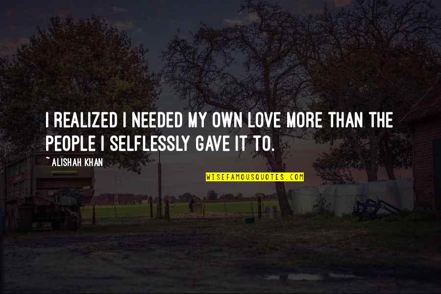 Needed Love Quotes By Alishah Khan: I realized I needed my own love more