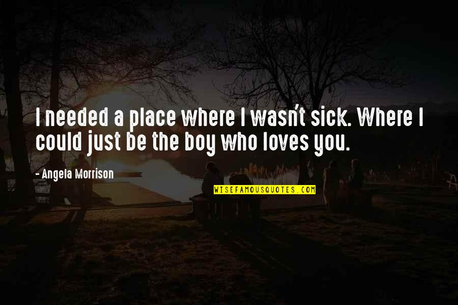 Needed Love Quotes By Angela Morrison: I needed a place where I wasn't sick.
