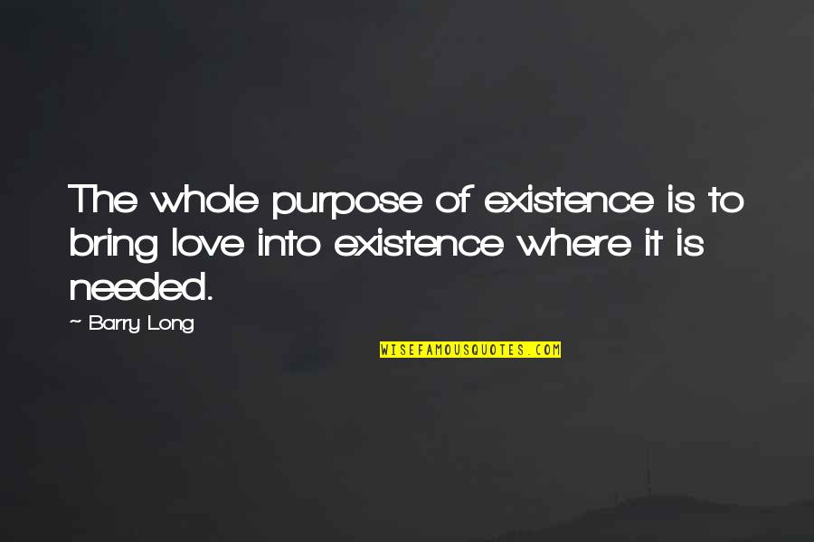 Needed Love Quotes By Barry Long: The whole purpose of existence is to bring