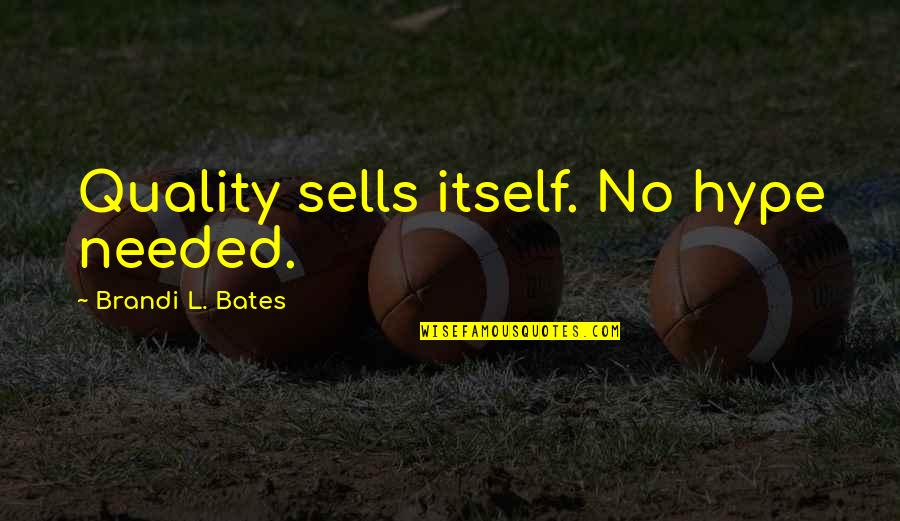 Needed Love Quotes By Brandi L. Bates: Quality sells itself. No hype needed.