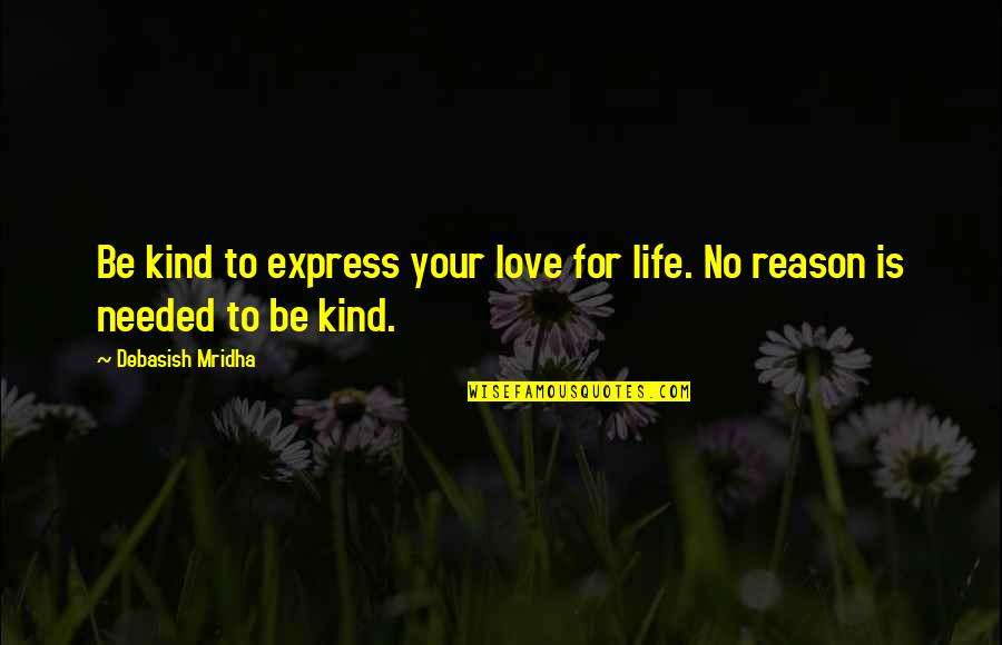 Needed Love Quotes By Debasish Mridha: Be kind to express your love for life.