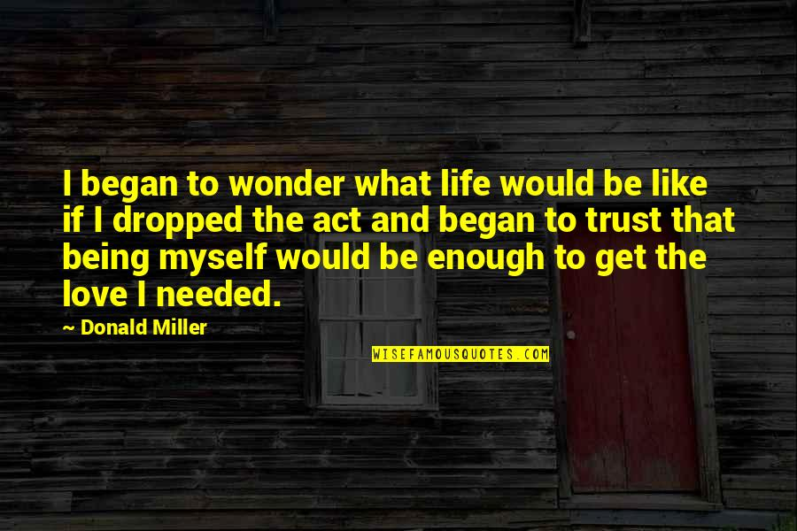 Needed Love Quotes By Donald Miller: I began to wonder what life would be