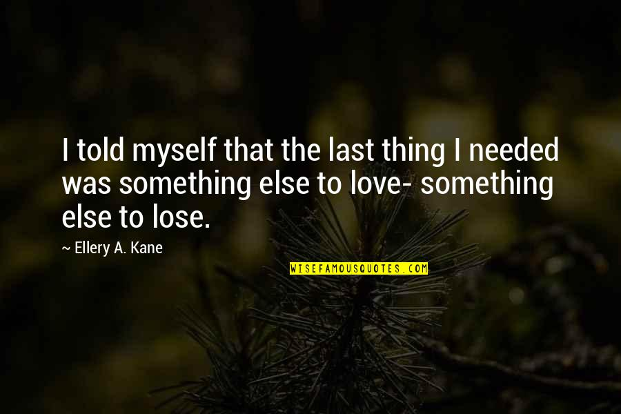 Needed Love Quotes By Ellery A. Kane: I told myself that the last thing I