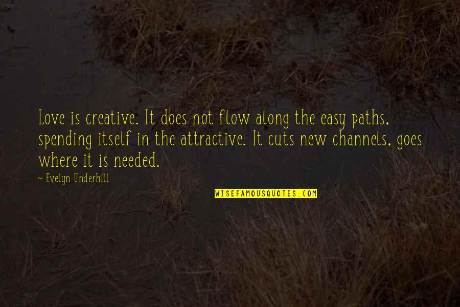 Needed Love Quotes By Evelyn Underhill: Love is creative. It does not flow along