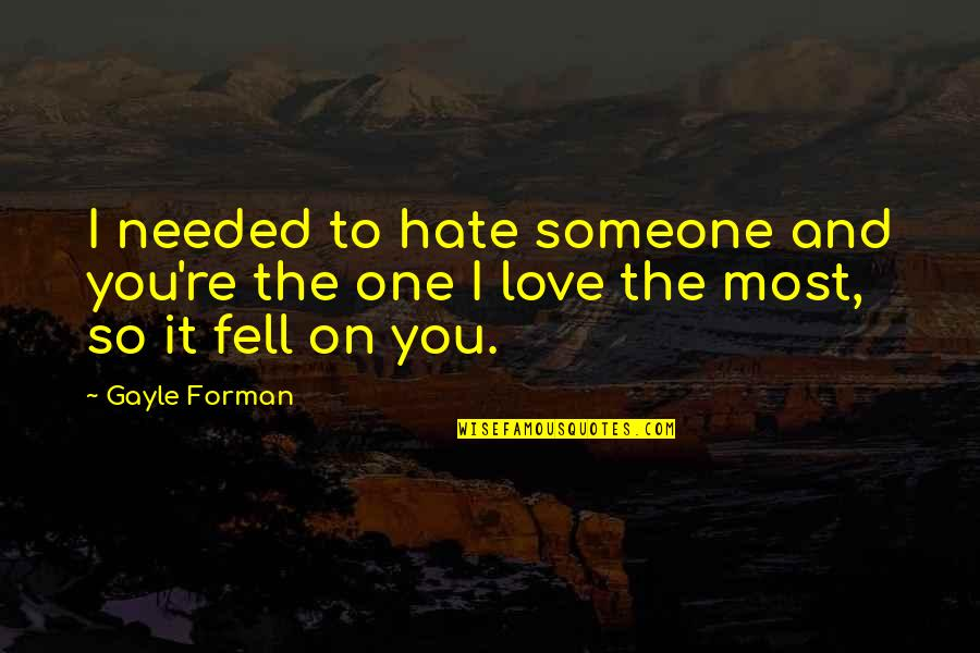 Needed Love Quotes By Gayle Forman: I needed to hate someone and you're the