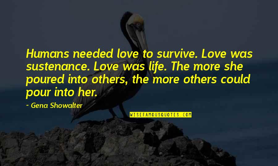 Needed Love Quotes By Gena Showalter: Humans needed love to survive. Love was sustenance.