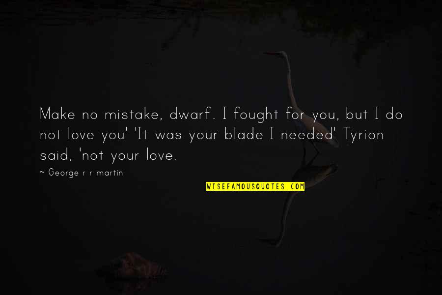 Needed Love Quotes By George R R Martin: Make no mistake, dwarf. I fought for you,