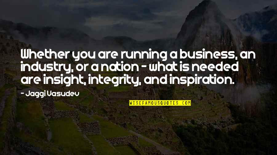 Needed Love Quotes By Jaggi Vasudev: Whether you are running a business, an industry,