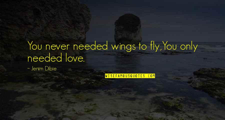 Needed Love Quotes By Jenim Dibie: You never needed wings to fly,You only needed