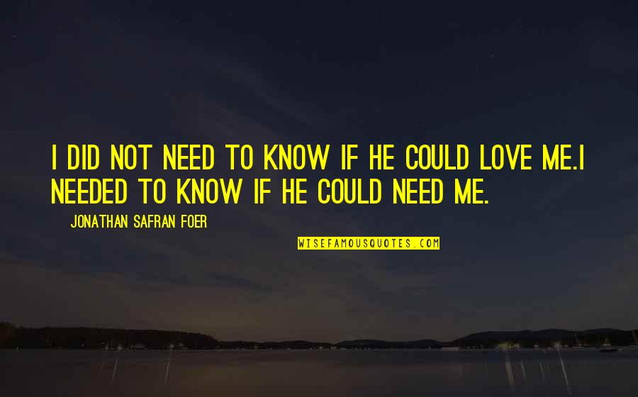 Needed Love Quotes By Jonathan Safran Foer: I did not need to know if he