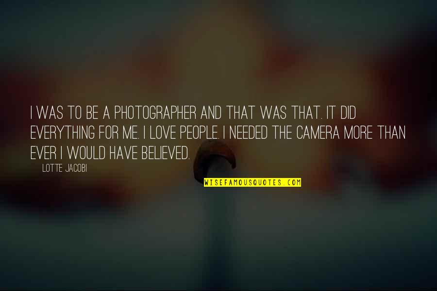 Needed Love Quotes By Lotte Jacobi: I was to be a photographer and that