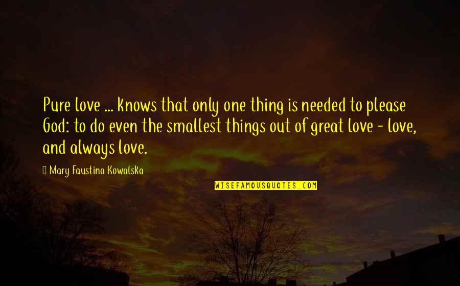 Needed Love Quotes By Mary Faustina Kowalska: Pure love ... knows that only one thing