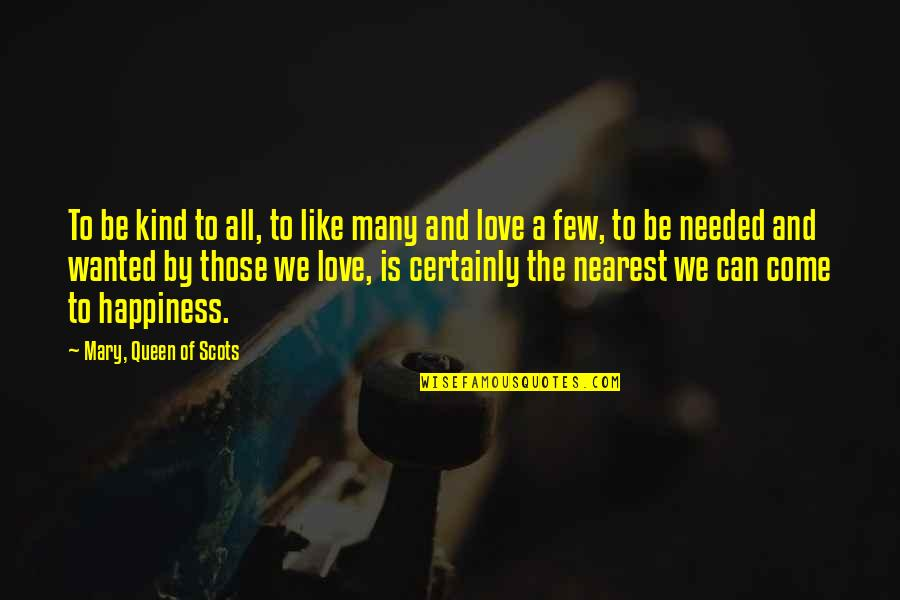 Needed Love Quotes By Mary, Queen Of Scots: To be kind to all, to like many