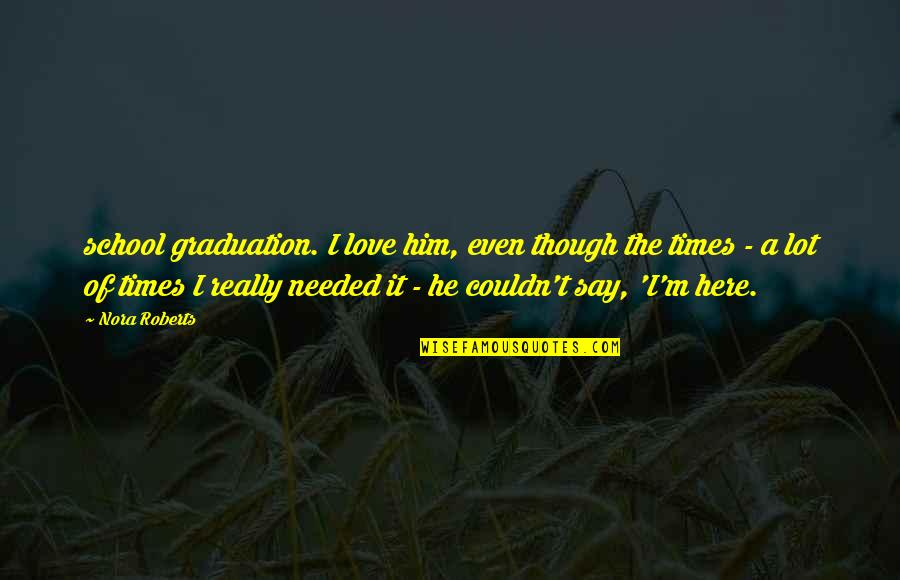 Needed Love Quotes By Nora Roberts: school graduation. I love him, even though the