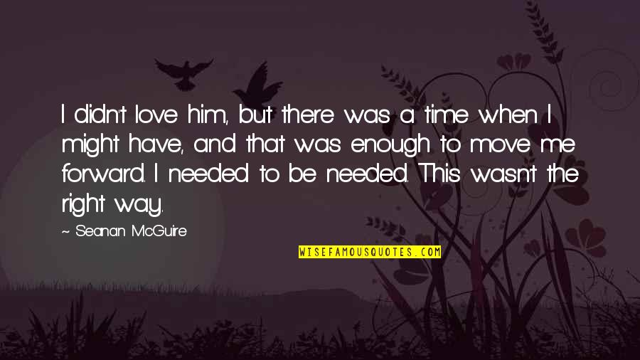 Needed Love Quotes By Seanan McGuire: I didn't love him, but there was a
