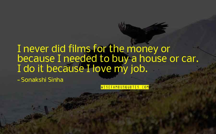 Needed Love Quotes By Sonakshi Sinha: I never did films for the money or