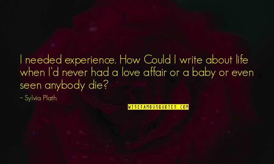 Needed Love Quotes By Sylvia Plath: I needed experience. How Could I write about