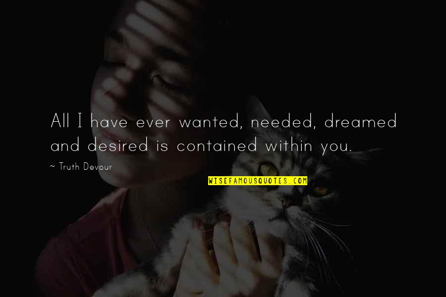 Needed Love Quotes By Truth Devour: All I have ever wanted, needed, dreamed and
