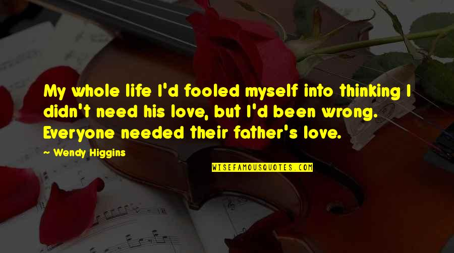 Needed Love Quotes By Wendy Higgins: My whole life I'd fooled myself into thinking