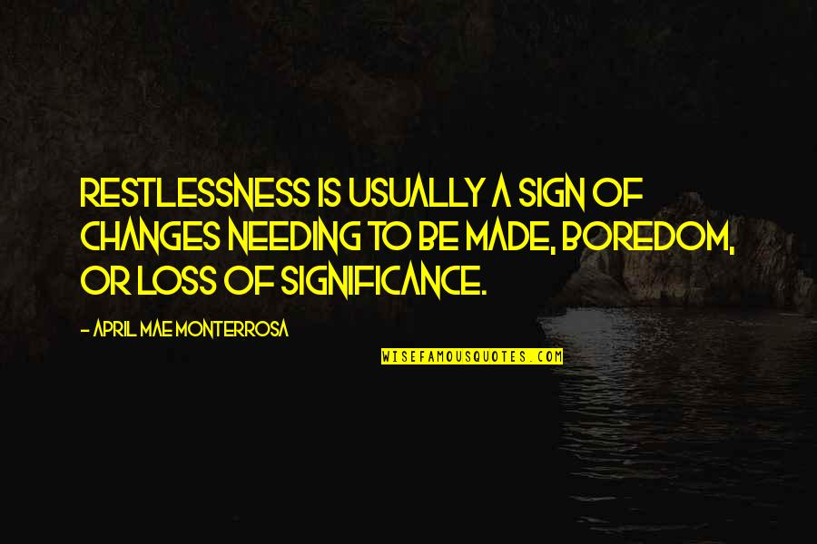 Needing A Change Quotes By April Mae Monterrosa: Restlessness is usually a sign of changes needing
