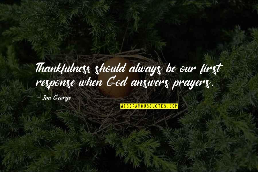 Needing A Change Quotes By Jim George: Thankfulness should always be our first response when