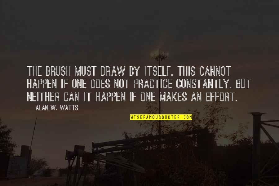 Needing Change In Love Quotes By Alan W. Watts: The brush must draw by itself. This cannot