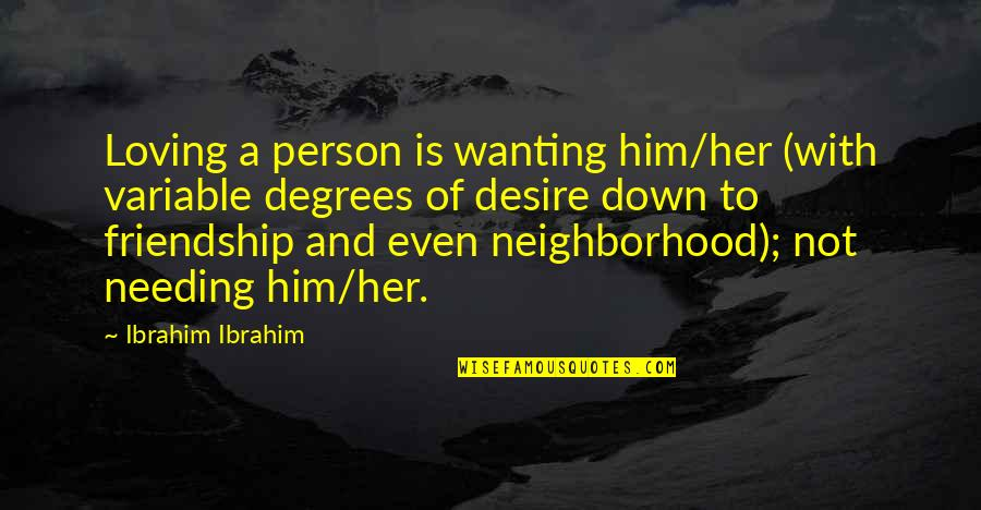 Needing Friendship Quotes By Ibrahim Ibrahim: Loving a person is wanting him/her (with variable