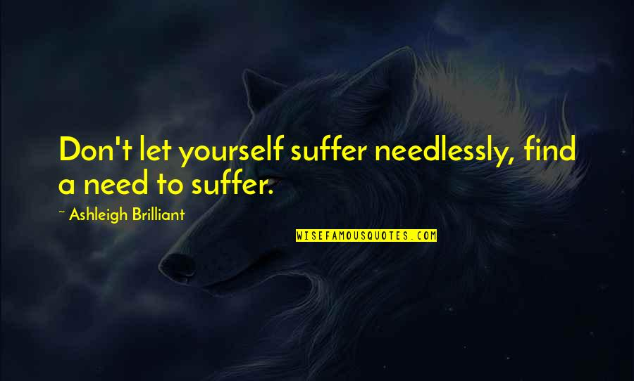 Needlessly Quotes By Ashleigh Brilliant: Don't let yourself suffer needlessly, find a need