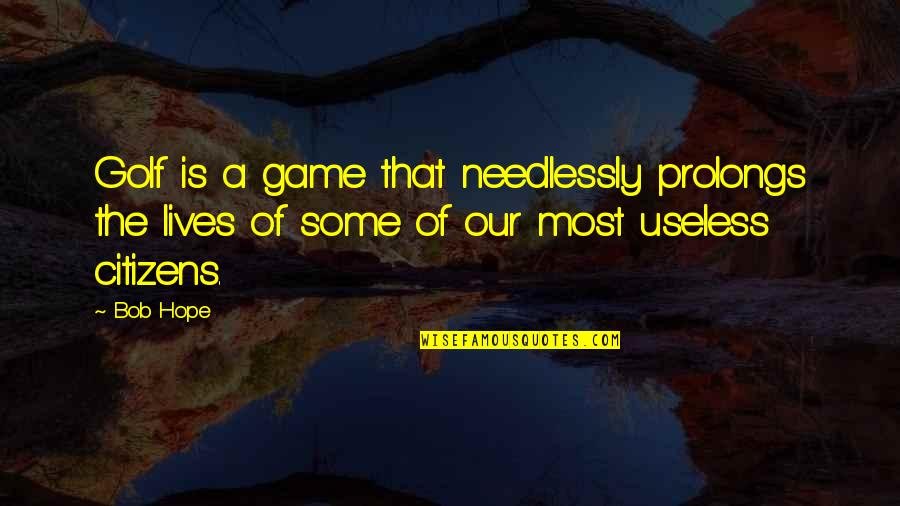 Needlessly Quotes By Bob Hope: Golf is a game that needlessly prolongs the