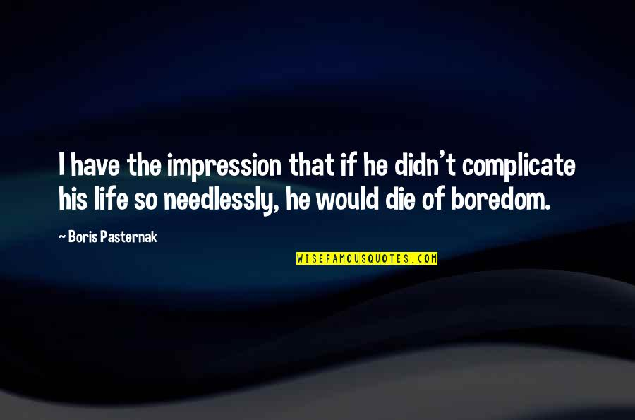 Needlessly Quotes By Boris Pasternak: I have the impression that if he didn't