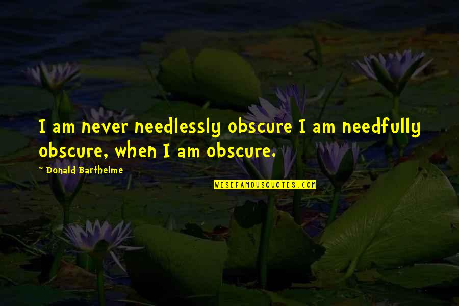 Needlessly Quotes By Donald Barthelme: I am never needlessly obscure I am needfully