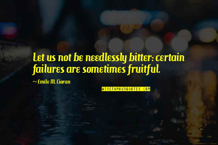 Needlessly Quotes By Emile M. Cioran: Let us not be needlessly bitter: certain failures
