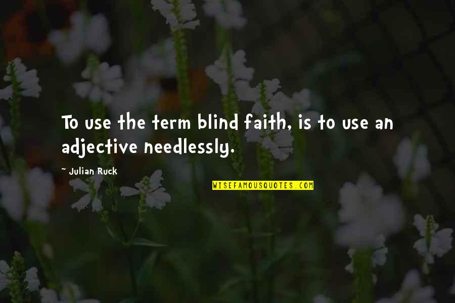 Needlessly Quotes By Julian Ruck: To use the term blind faith, is to