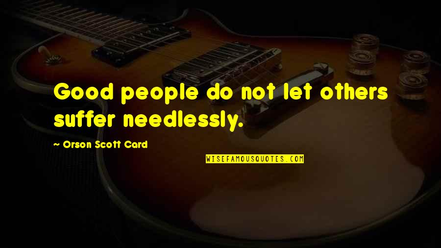 Needlessly Quotes By Orson Scott Card: Good people do not let others suffer needlessly.