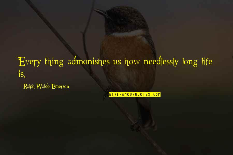 Needlessly Quotes By Ralph Waldo Emerson: Every thing admonishes us how needlessly long life