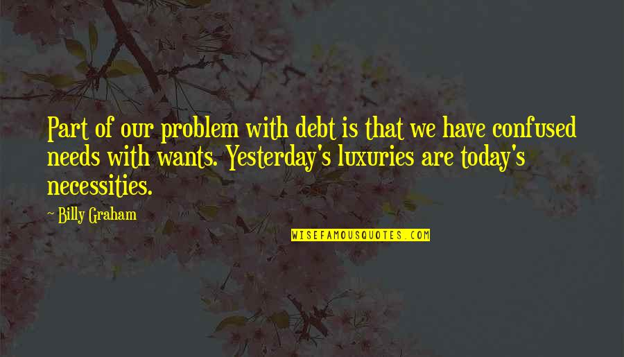 Needs Vs Wants Quotes By Billy Graham: Part of our problem with debt is that