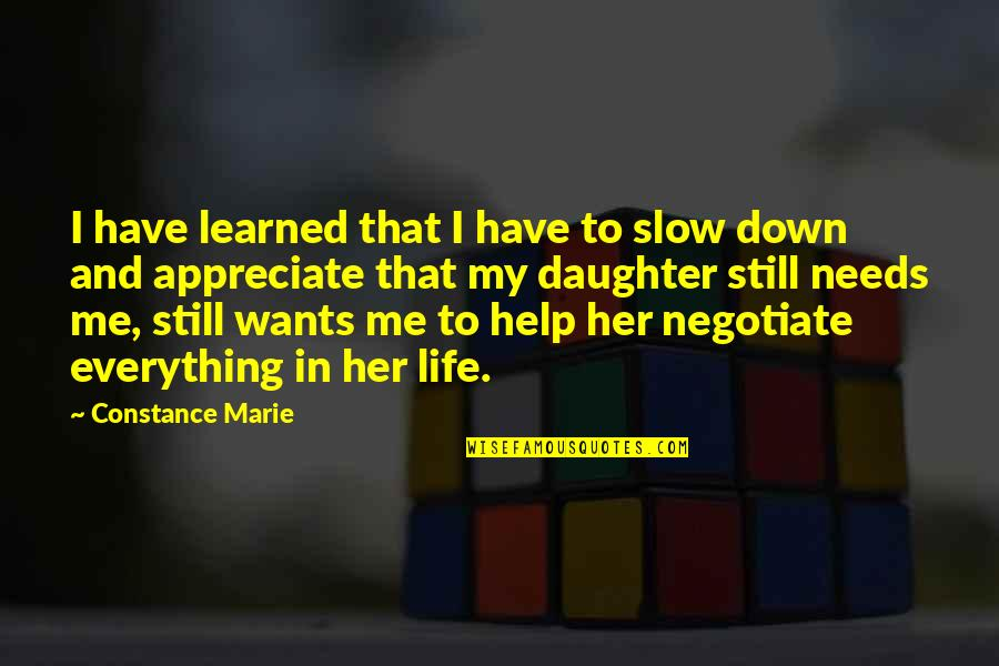 Needs Vs Wants Quotes By Constance Marie: I have learned that I have to slow