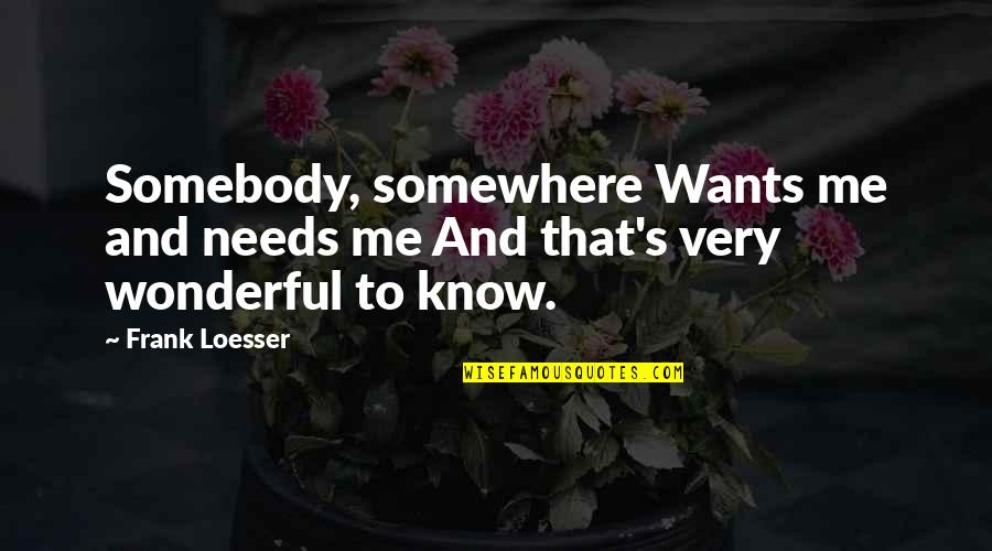 Needs Vs Wants Quotes By Frank Loesser: Somebody, somewhere Wants me and needs me And