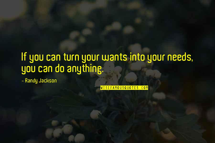 Needs Vs Wants Quotes By Randy Jackson: If you can turn your wants into your