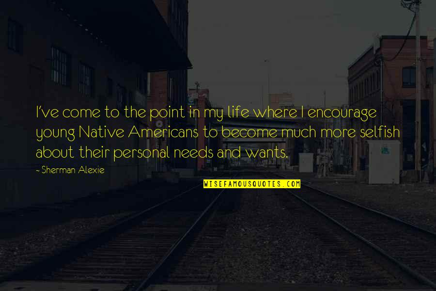 Needs Vs Wants Quotes By Sherman Alexie: I've come to the point in my life