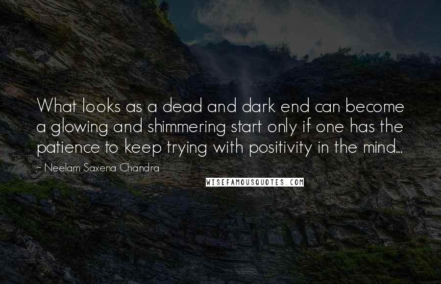 Neelam Saxena Chandra quotes: What looks as a dead and dark end can become a glowing and shimmering start only if one has the patience to keep trying with positivity in the mind...