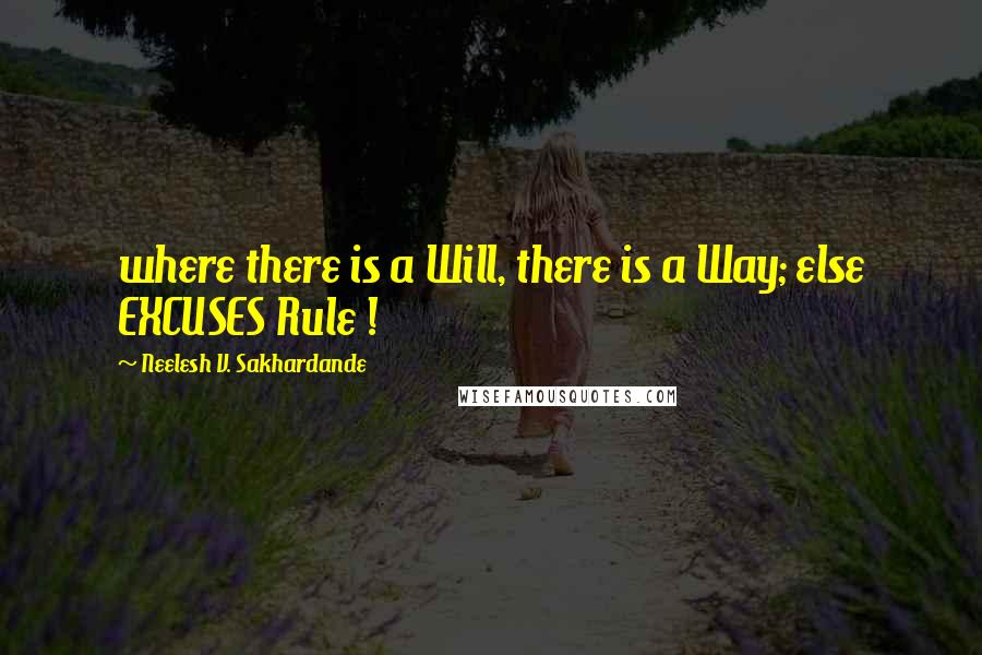 Neelesh V. Sakhardande quotes: where there is a Will, there is a Way; else EXCUSES Rule !